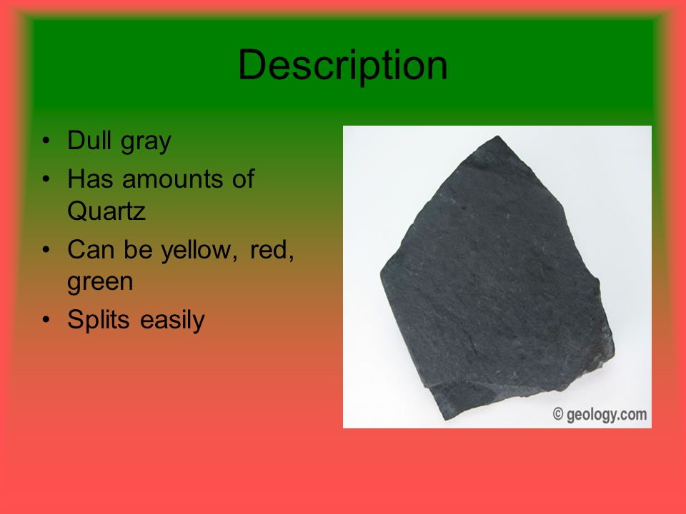 Description Dull gray Has amounts of Quartz Can be yellow, red, green Splits easily