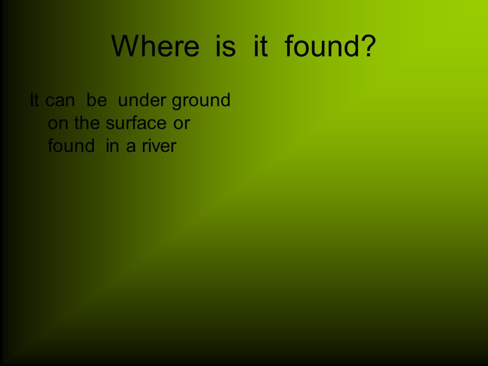 Where is it found It can be under ground on the surface or found in a river