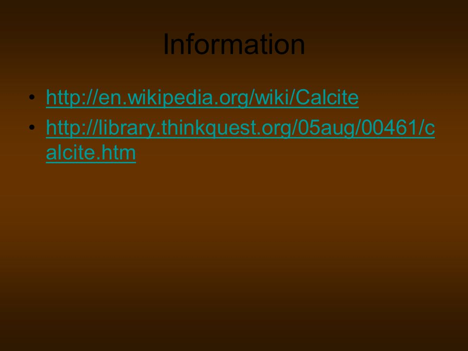 Information http://en.wikipedia.org/wiki/Calcite http://library.thinkquest.org/05aug/00461/c alcite.htmhttp://library.thinkquest.org/05aug/00461/c alcite.htm