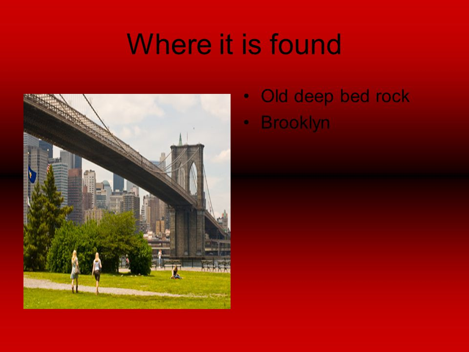 Where it is found Old deep bed rock Brooklyn