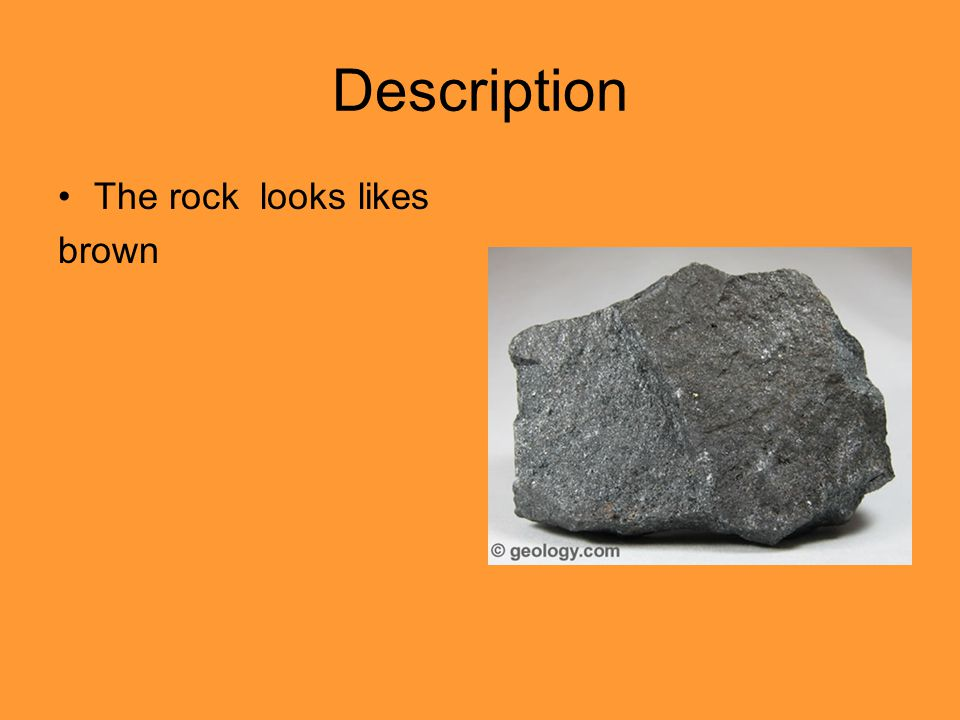 Description The rock looks likes brown