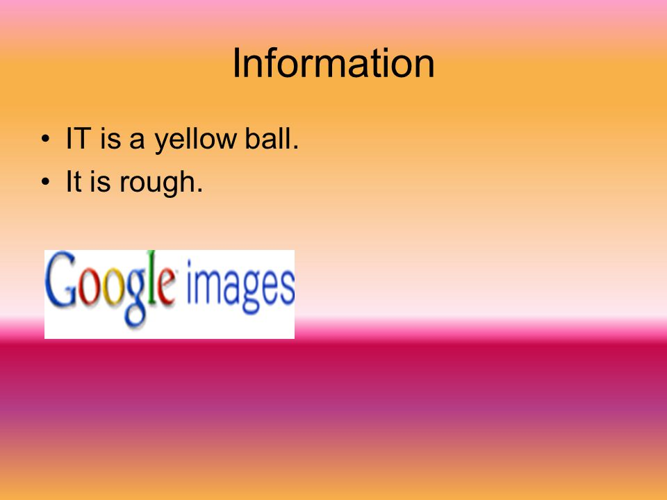 Information IT is a yellow ball. It is rough.