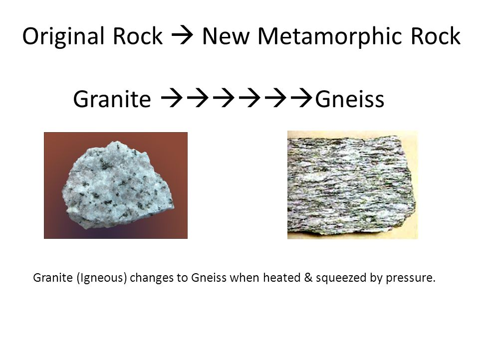 Original Rock  New Metamorphic Rock Granite  Gneiss Granite (Igneous) changes to Gneiss when heated & squeezed by pressure.