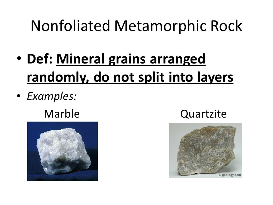 Nonfoliated Metamorphic Rock Def: Mineral grains arranged randomly, do not split into layers Examples: MarbleQuartzite