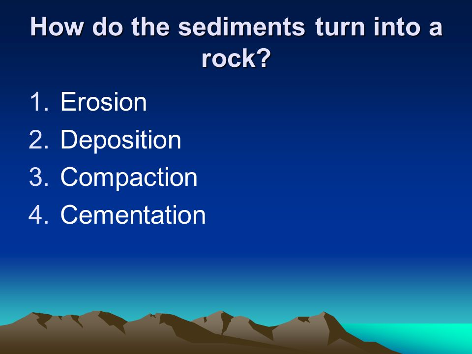 How do the sediments turn into a rock? 1.Erosion 2.Deposition 3.Compaction 4.Cementation