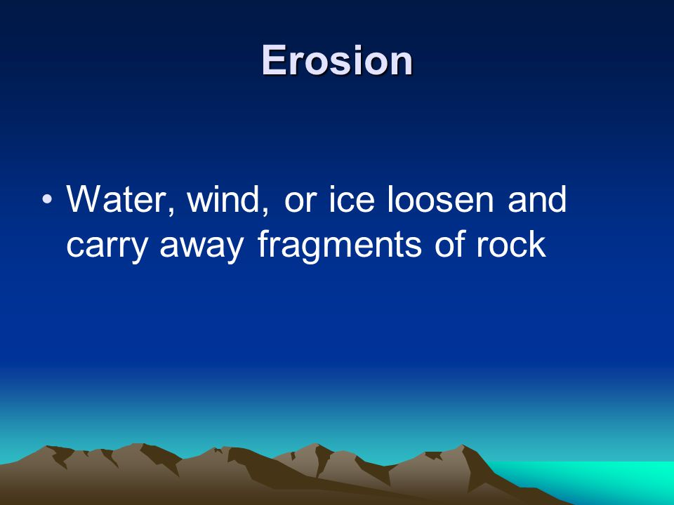 Erosion Water, wind, or ice loosen and carry away fragments of rock