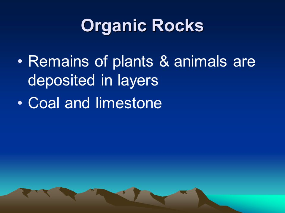 Organic Rocks Remains of plants & animals are deposited in layers Coal and limestone