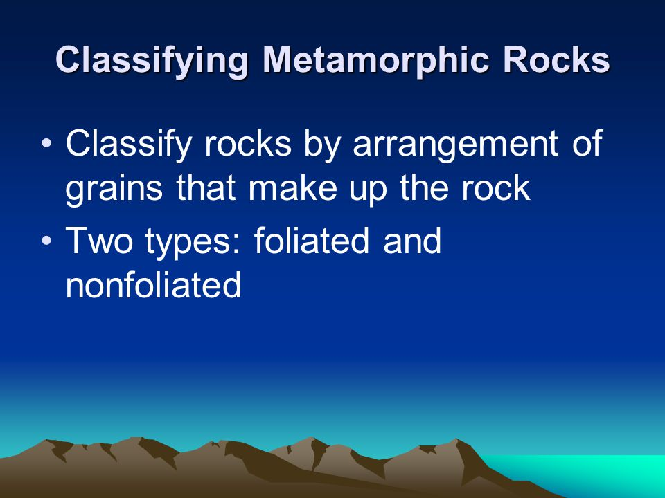 Classifying Metamorphic Rocks Classify rocks by arrangement of grains that make up the rock Two types: foliated and nonfoliated
