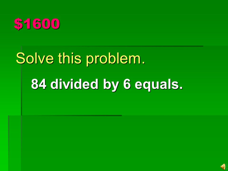 $1600 Solve this problem. 84 divided by 6 equals. 84 divided by 6 equals.