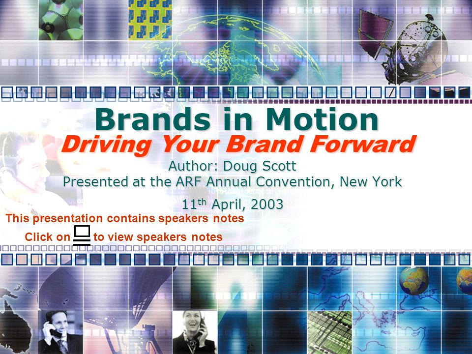 Brands in Motion Author: Doug Scott Presented at the ARF Annual Convention, New York 11 th April, 2003 Driving Your Brand Forward Click on to view speakers notes This presentation contains speakers notes