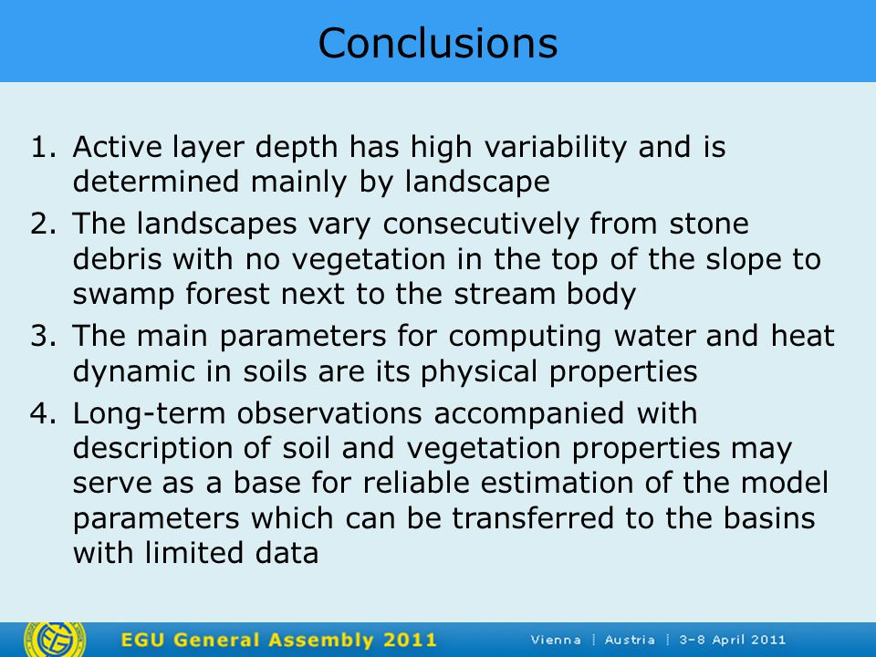 Conclusions 1.Active layer depth has high variability and is determined mainly by landscape 2.The landscapes vary consecutively from stone debris with no vegetation in the top of the slope to swamp forest next to the stream body 3.The main parameters for computing water and heat dynamic in soils are its physical properties 4.Long-term observations accompanied with description of soil and vegetation properties may serve as a base for reliable estimation of the model parameters which can be transferred to the basins with limited data