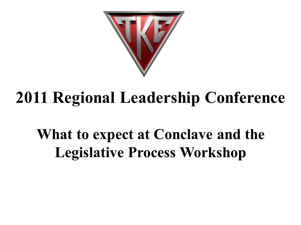 2011 Regional Leadership Conference What to expect at Conclave and the Legislative Process Workshop