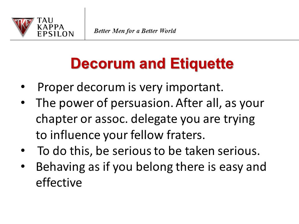 Better Men for a Better World Decorum and Etiquette Proper decorum is very important. The power of persuasion. After all, as your chapter or assoc. de
