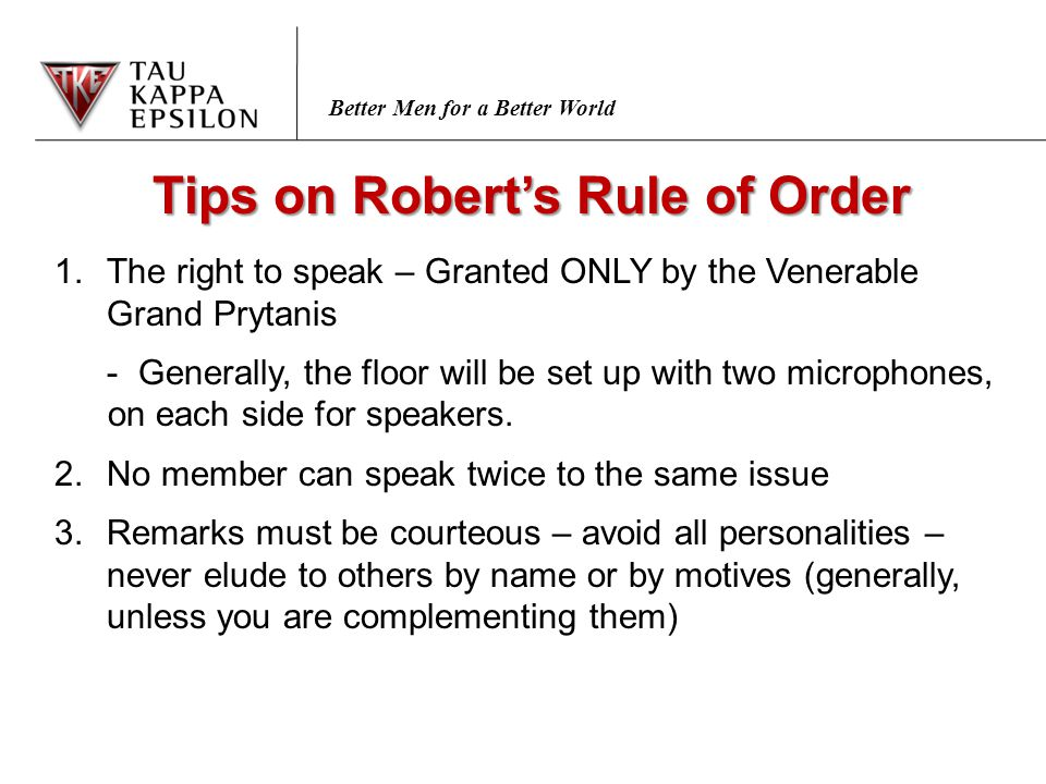Better Men for a Better World Tips on Robert's Rule of Order 1.The right to speak – Granted ONLY by the Venerable Grand Prytanis - Generally, the floor will be set up with two microphones, on each side for speakers.