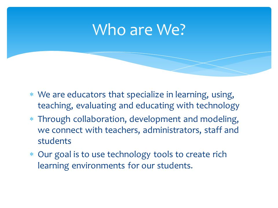  We are educators that specialize in learning, using, teaching, evaluating and educating with technology  Through collaboration, development and modeling, we connect with teachers, administrators, staff and students  Our goal is to use technology tools to create rich learning environments for our students.