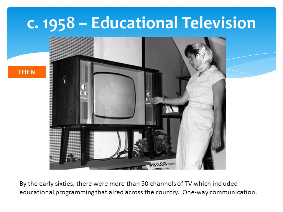 c. 1958 – Educational Television By the early sixties, there were more than 50 channels of TV which included educational programming that aired across