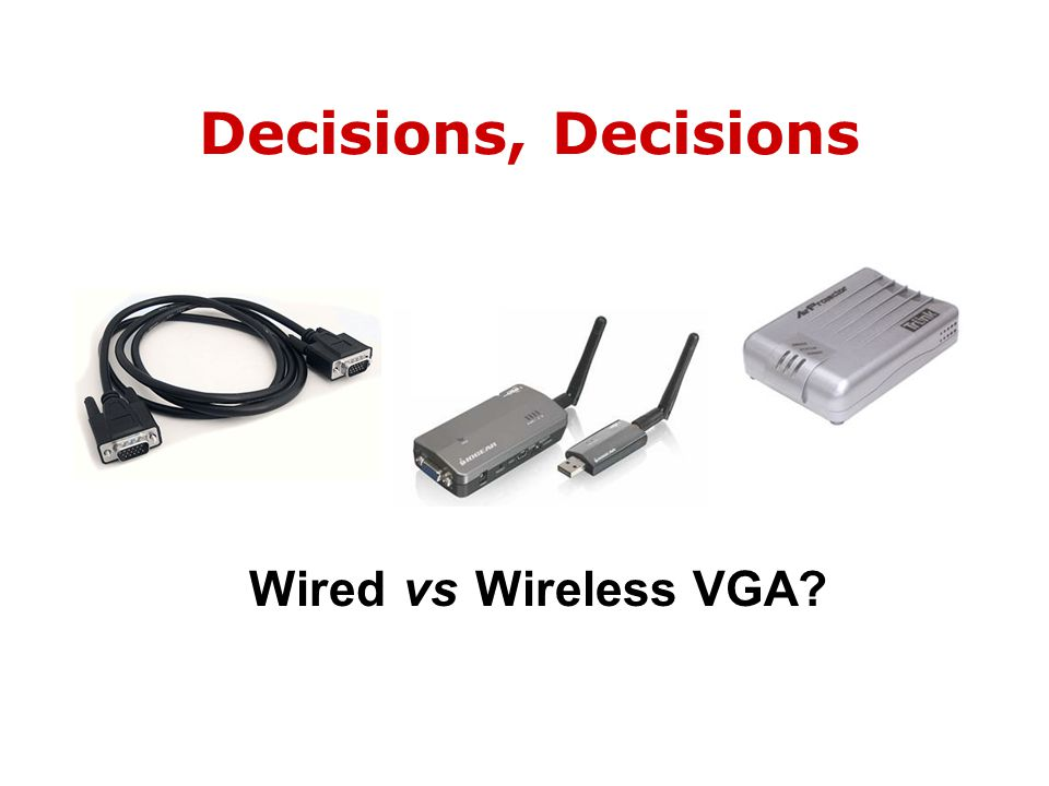 Decisions, Decisions Wired vs Wireless VGA