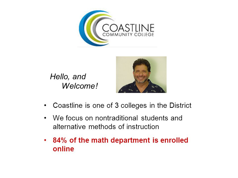 Hello, and Welcome ! Coastline is one of 3 colleges in the District We focus on nontraditional students and alternative methods of instruction 84% of
