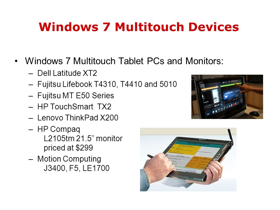 Windows 7 Multitouch Devices Windows 7 Multitouch Tablet PCs and Monitors: –Dell Latitude XT2 –Fujitsu Lifebook T4310, T4410 and 5010 –Fujitsu MT E50