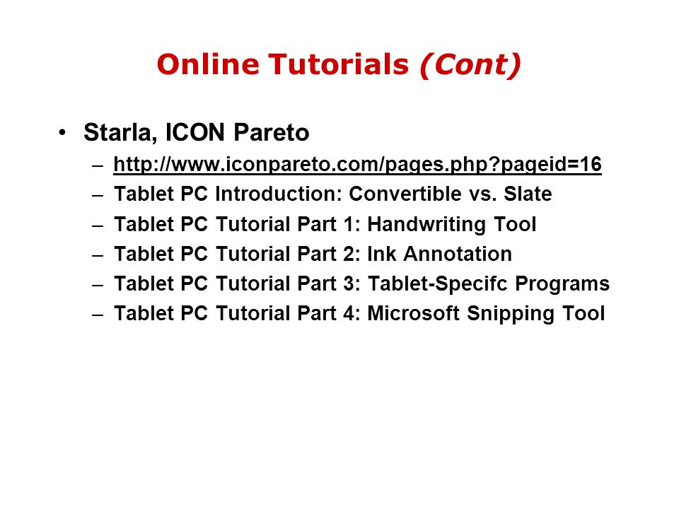 Online Tutorials (Cont) Starla, ICON Pareto –http://www.iconpareto.com/pages.php?pageid=16 –Tablet PC Introduction: Convertible vs. Slate –Tablet PC T