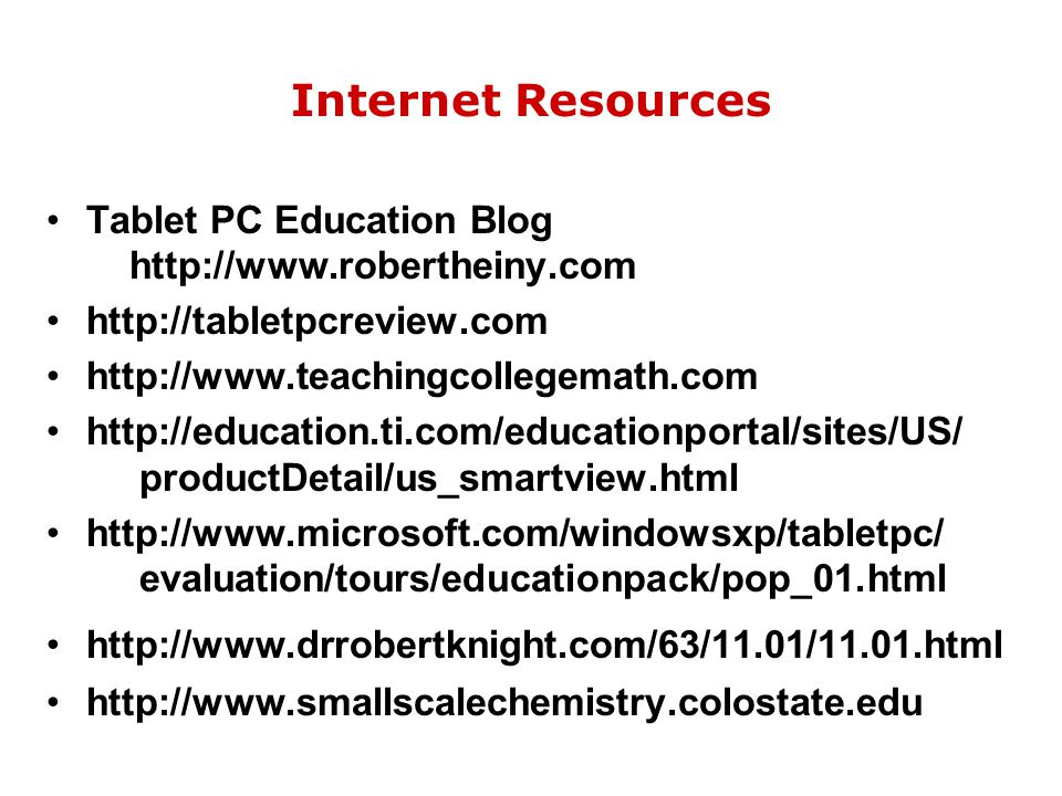 Internet Resources Tablet PC Education Blog http://www.robertheiny.com http://tabletpcreview.com http://www.teachingcollegemath.com http://education.t