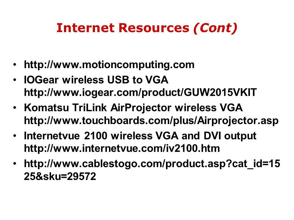 Internet Resources (Cont) http://www.motioncomputing.com IOGear wireless USB to VGA http://www.iogear.com/product/GUW2015VKIT Komatsu TriLink AirProjector wireless VGA http://www.touchboards.com/plus/Airprojector.asp Internetvue 2100 wireless VGA and DVI output http://www.internetvue.com/iv2100.htm http://www.cablestogo.com/product.asp?cat_id=15 25&sku=29572