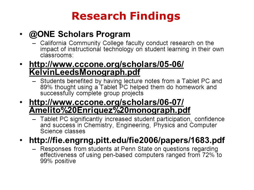Research Findings @ONE Scholars Program –California Community College faculty conduct research on the impact of instructional technology on student learning in their own classrooms: http://www.cccone.org/scholars/05-06/ KelvinLeedsMonograph.pdf –Students benefited by having lecture notes from a Tablet PC and 89% thought using a Tablet PC helped them do homework and successfully complete group projects http://www.cccone.org/scholars/06-07/ Amelito%20Enriquez%20monograph.pdf –Tablet PC significantly increased student participation, confidence and success in Chemistry, Engineering, Physics and Computer Science classes http://fie.engrng.pitt.edu/fie2006/papers/1683.pdf –Responses from students at Penn State on questions regarding effectiveness of using pen-based computers ranged from 72% to 99% positive