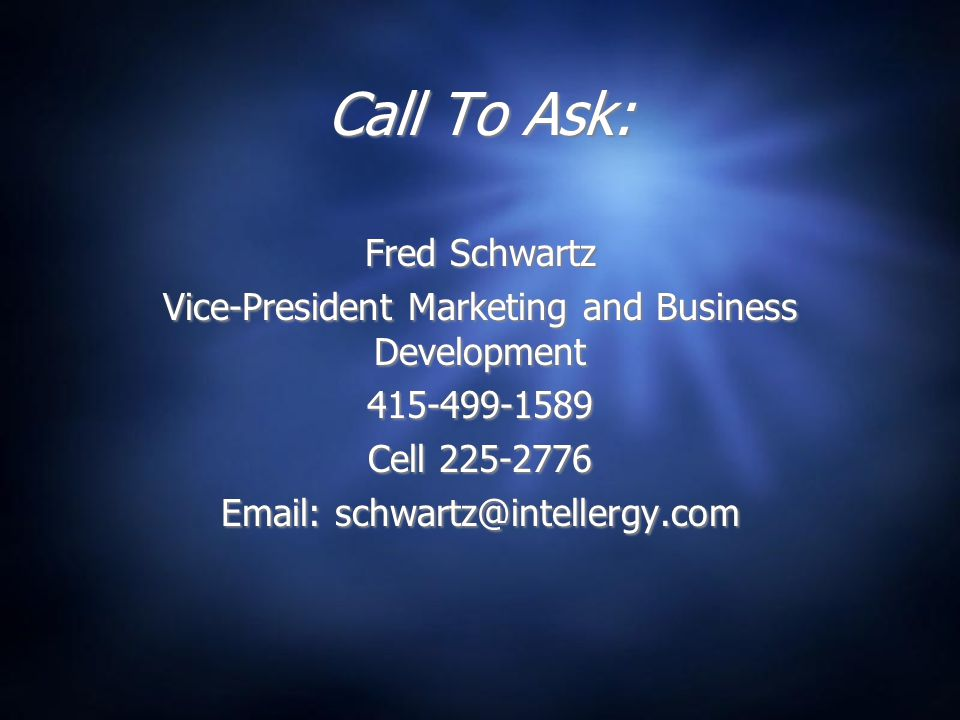 Call To Ask: Fred Schwartz Vice-President Marketing and Business Development 415-499-1589 Cell 225-2776 Email: schwartz@intellergy.com Fred Schwartz V