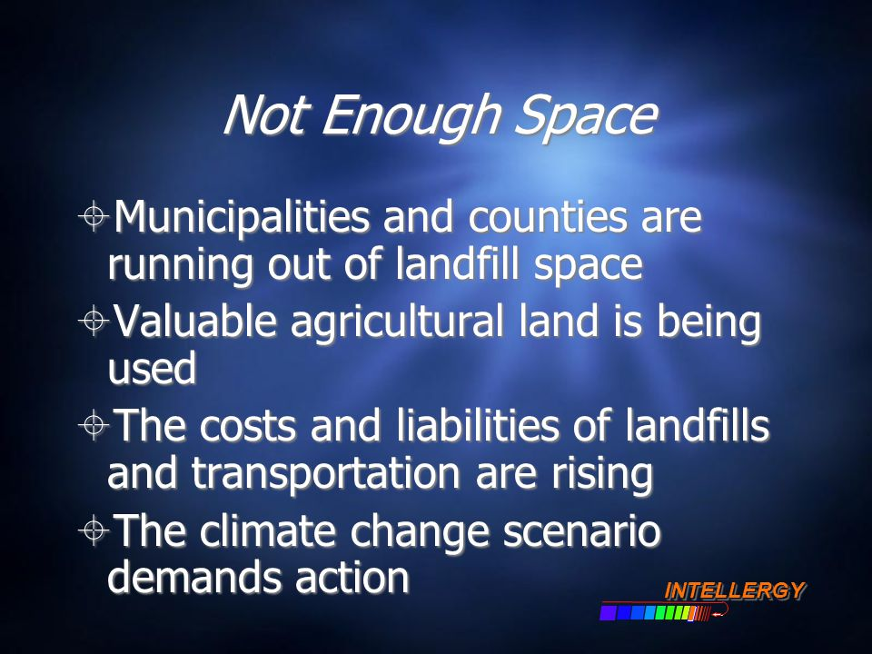 Not Enough Space  Municipalities and counties are running out of landfill space  Valuable agricultural land is being used  The costs and liabilitie