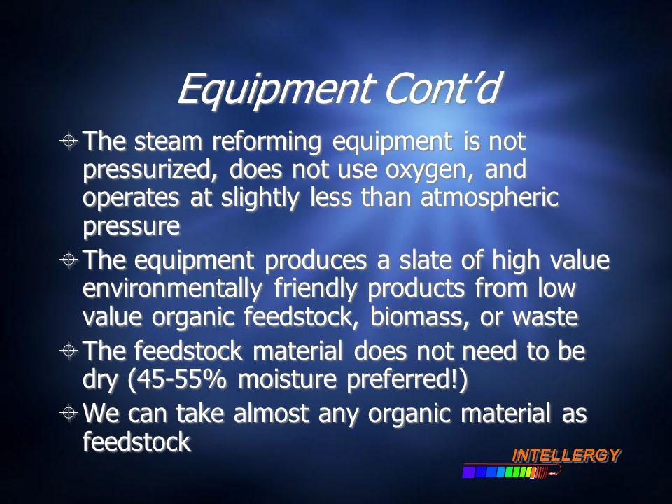 Equipment Cont'd  The steam reforming equipment is not pressurized, does not use oxygen, and operates at slightly less than atmospheric pressure  Th