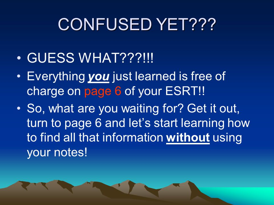 CONFUSED YET??? GUESS WHAT???!!! Everything you just learned is free of charge on page 6 of your ESRT!! So, what are you waiting for? Get it out, turn