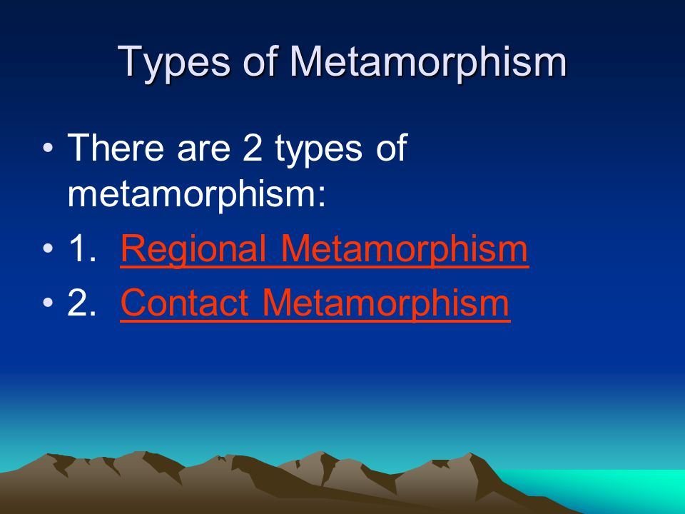 Types of Metamorphism There are 2 types of metamorphism: 1. Regional Metamorphism 2. Contact Metamorphism