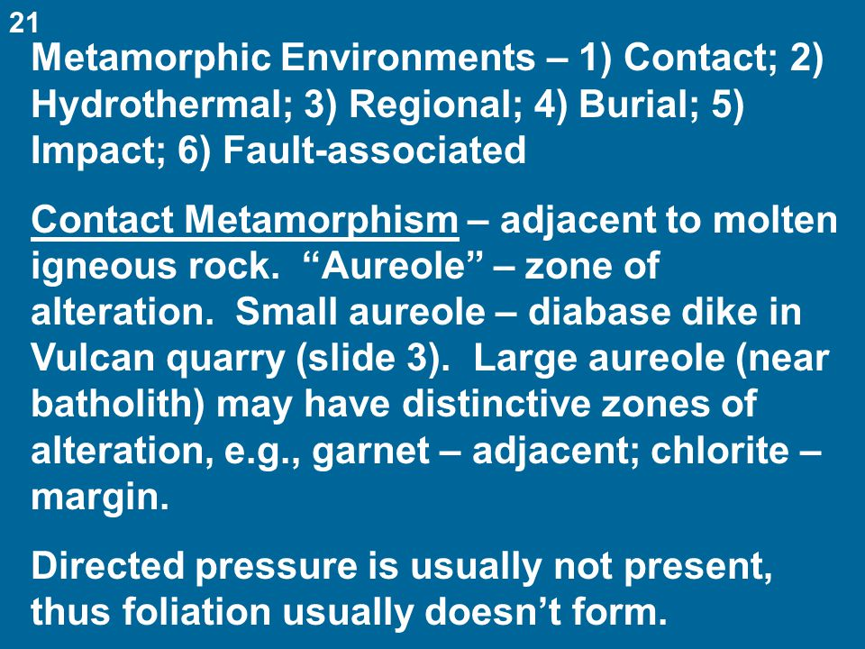 Metamorphic Environments – 1) Contact; 2) Hydrothermal; 3) Regional; 4) Burial; 5) Impact; 6) Fault-associated Contact Metamorphism – adjacent to molten igneous rock.