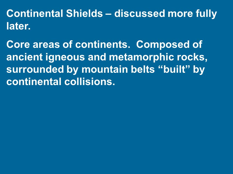 Continental Shields – discussed more fully later. Core areas of continents.