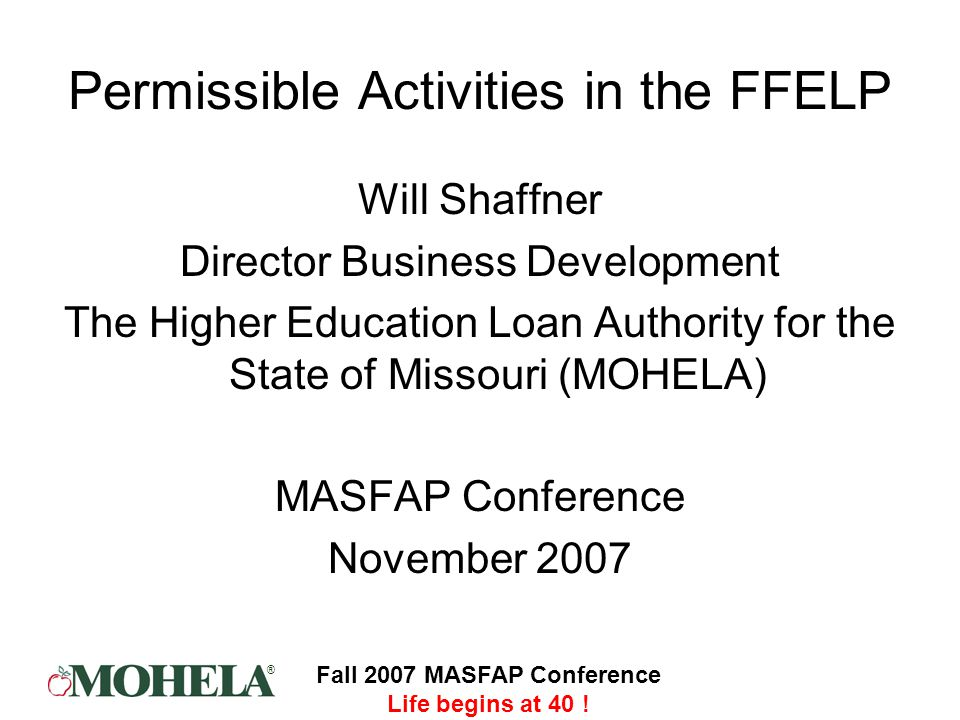 ® Fall 2007 MASFAP Conference Life begins at 40 ! Permissible Activities in the FFELP Will Shaffner Director Business Development The Higher Education