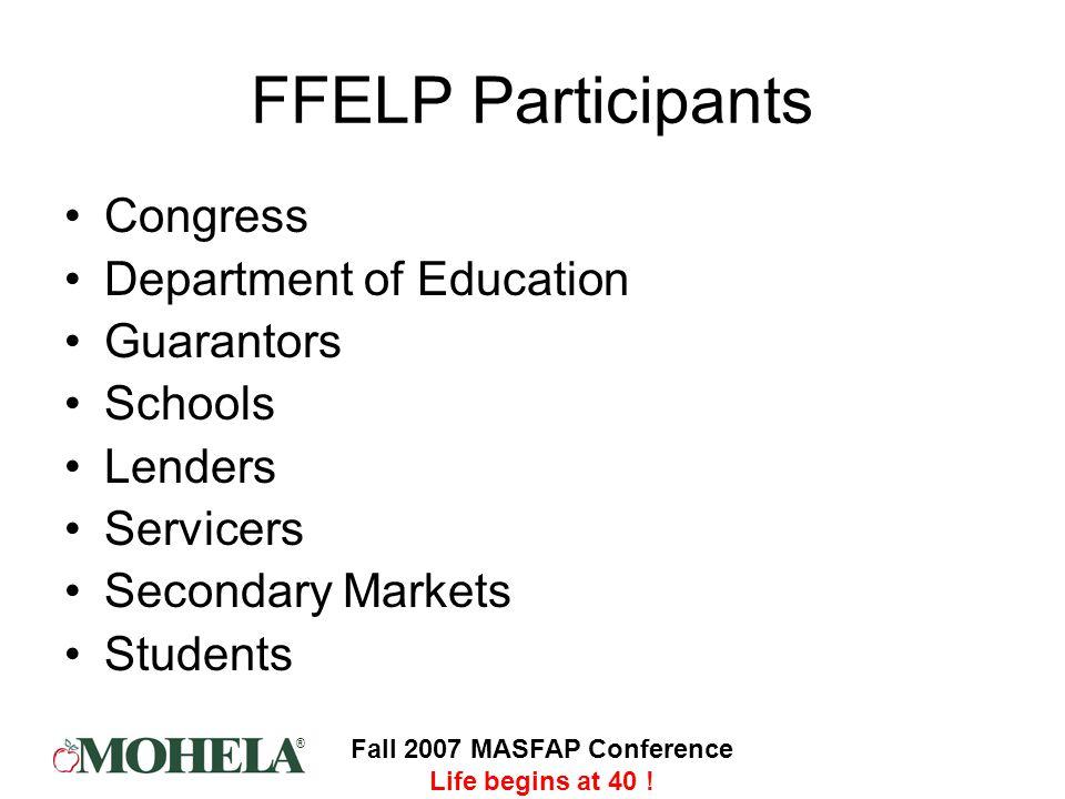 ® Fall 2007 MASFAP Conference Life begins at 40 ! FFELP Participants Congress Department of Education Guarantors Schools Lenders Servicers Secondary M