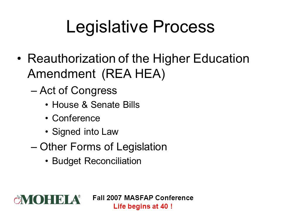 ® Fall 2007 MASFAP Conference Life begins at 40 ! Legislative Process Reauthorization of the Higher Education Amendment (REA HEA) –Act of Congress Hou