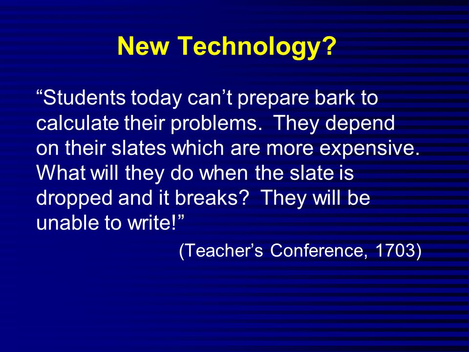 New Technology. Students today can't prepare bark to calculate their problems.