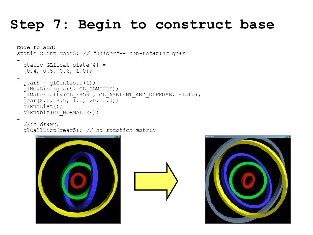 Step 7: Begin to construct base Code to add: static GLint gear5; // holder -- non-rotating gear … static GLfloat slate[4] = {0.4, 0.5, 0.6, 1.0); … gear5 = glGenLists(1); glNewList(gear5, GL_COMPILE); glMaterialfv(GL_FRONT, GL_AMBIENT_AND_DIFFUSE, slate); gear(8.0, 8.5, 1.0, 20, 0.0); glEndList(); glEnable(GL_NORMALIZE); … //in draw() glCallList(gear5); // no rotation matrix