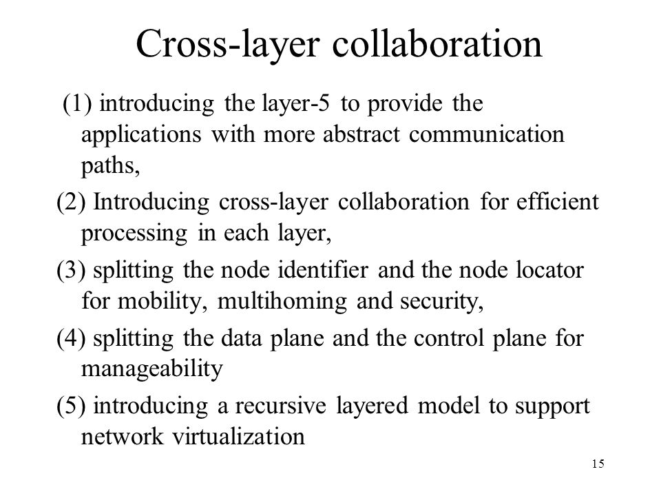 15 Cross-layer collaboration (1) introducing the layer-5 to provide the applications with more abstract communication paths, (2) Introducing cross-layer collaboration for efficient processing in each layer, (3) splitting the node identifier and the node locator for mobility, multihoming and security, (4) splitting the data plane and the control plane for manageability (5) introducing a recursive layered model to support network virtualization
