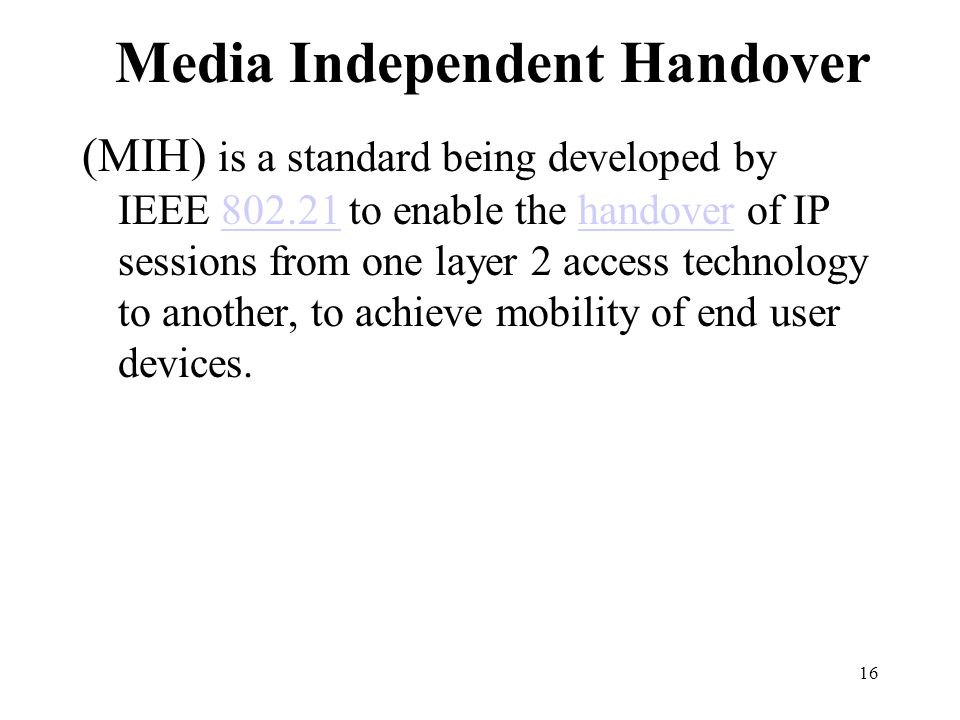 16 Media Independent Handover (MIH) is a standard being developed by IEEE 802.21 to enable the handover of IP sessions from one layer 2 access technology to another, to achieve mobility of end user devices.802.21handover
