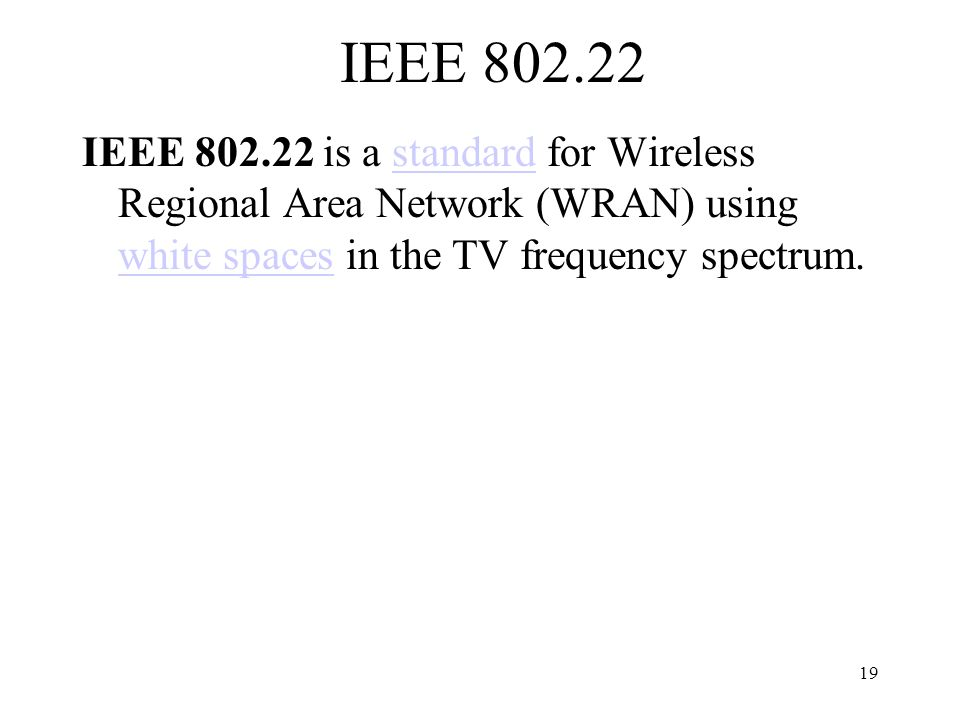19 IEEE 802.22 IEEE 802.22 is a standard for Wireless Regional Area Network (WRAN) using white spaces in the TV frequency spectrum.standard white spaces