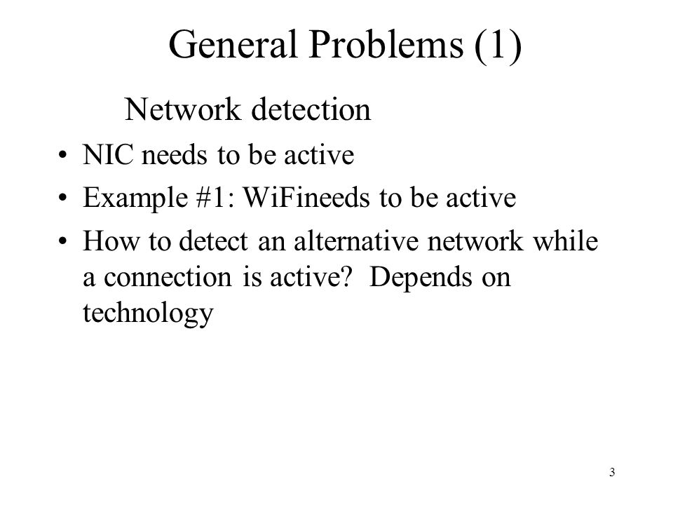 3 General Problems (1) Network detection NIC needs to be active Example #1: WiFineeds to be active How to detect an alternative network while a connection is active.