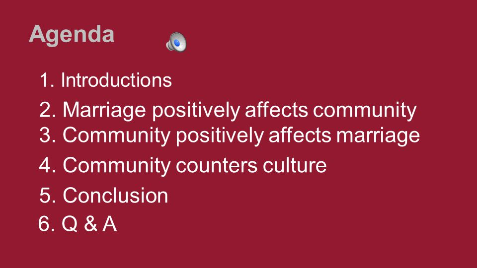 Agenda 1. Introductions 2. Marriage positively affects community 6. Q & A 5. Conclusion 4. Community counters culture 3. Community positively affects
