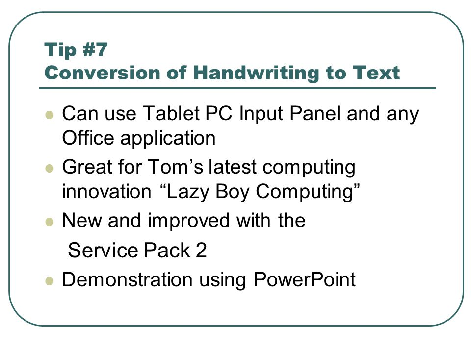 Tip #7 Conversion of Handwriting to Text Can use Tablet PC Input Panel and any Office application Great for Tom's latest computing innovation Lazy Boy Computing New and improved with the Service Pack 2 Demonstration using PowerPoint