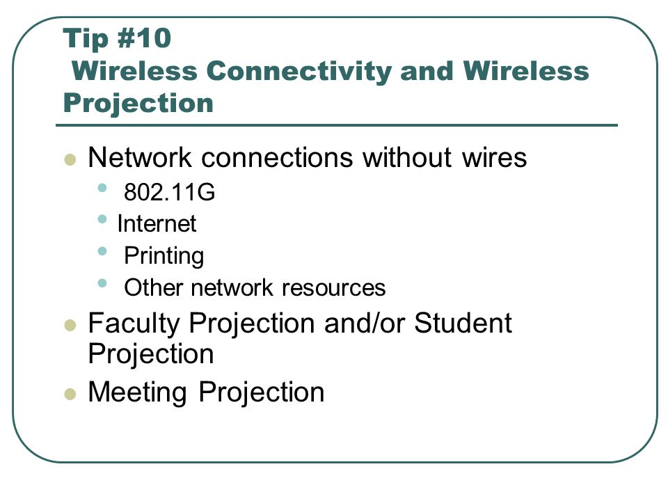 Tip #10 Wireless Connectivity and Wireless Projection Network connections without wires 802.11G Internet Printing Other network resources Faculty Projection and/or Student Projection Meeting Projection