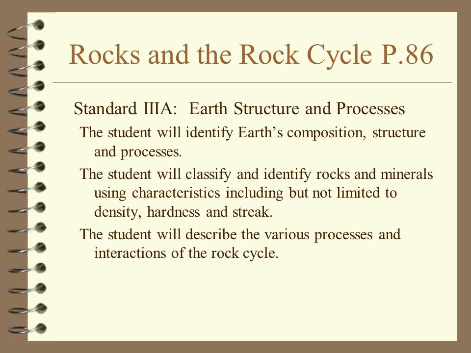 Rocks and the Rock Cycle P.86 Standard IIIA: Earth Structure and Processes The student will identify Earth's composition, structure and processes. The