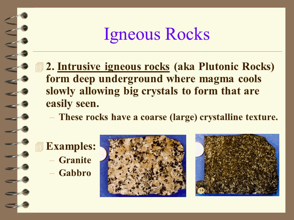 Igneous Rocks 4 2. Intrusive igneous rocks (aka Plutonic Rocks) form deep underground where magma cools slowly allowing big crystals to form that are