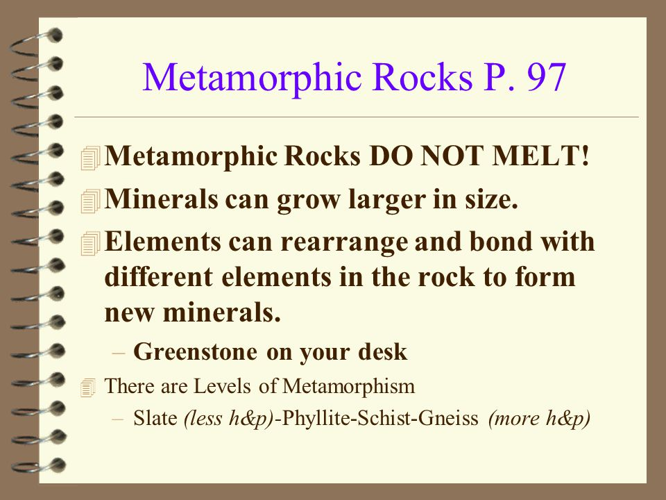 4 Metamorphic Rocks DO NOT MELT! 4 Minerals can grow larger in size. 4 Elements can rearrange and bond with different elements in the rock to form new
