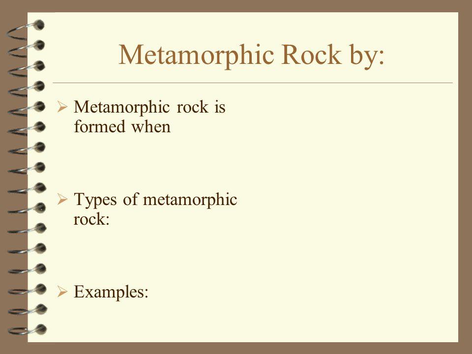 Metamorphic Rock by:  Metamorphic rock is formed when  Types of metamorphic rock:  Examples: